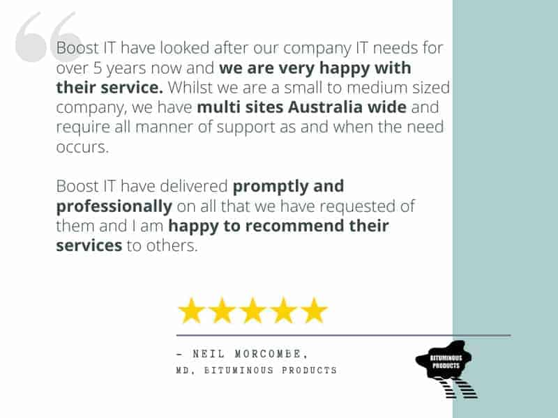 "Neil Morcombe's review - ""Boost IT have looked after our company IT needs for over 5 years now and we are very happy with their service. Whilst we are a small to medium sized company, we have multi sites Australia wide and require all manner of support as and when the need occurs. Boost IT have delivered promptly and professionally on all that we have requested of them and I am happy to recommend their services to others."""
