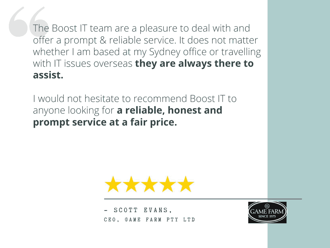 """Scott Evans review - """"Game Farm have enjoyed a great partnership with Boost IT since 2014. The Boost IT team are a pleasure to deal with and offer a prompt & reliable service. It does not matter whether I am based at my Sydney office or travelling with IT issues overseas they are always there to assist. I would not hesitate to recommend Boost IT to anyone looking for a reliable, honest and prompt service at a fair price."""""""