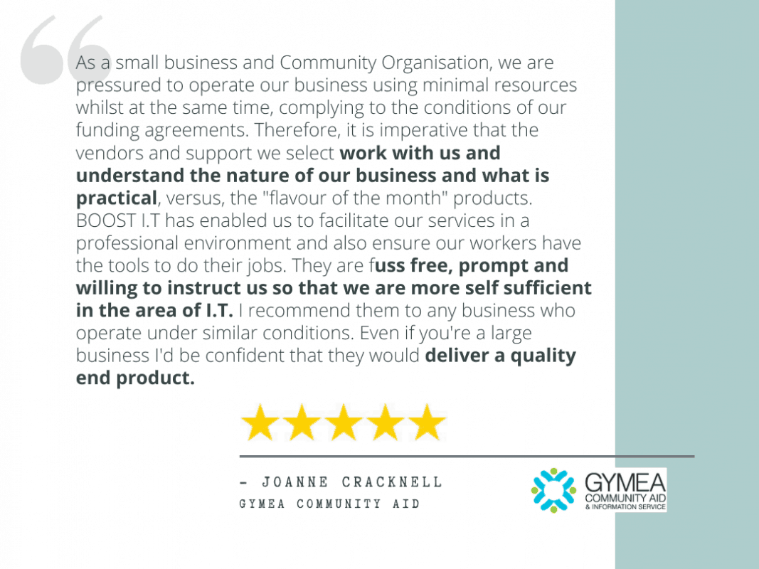 "Joanne Cracknell's review - ""As a small business and Community Organisation, we are pressured to operate our business using minimal resources whilst at the same time, complying to the conditions of our funding agreements. Therefore, it is imperative that the vendors and support we select work with us and understand the nature of our business and what is practical, versus, the ""flavour of the month"" products. BOOST I.T has enabled us to facilitate our services in a professional environment and also ensure our workers have the tools to do their jobs. They are fuss free, prompt and willing to instruct us so that we are more self sufficient in the area of I.T. I recommend them to any business who operate under similar conditions. Even if you're a large business I'd be confident that they would deliver a quality end product."""