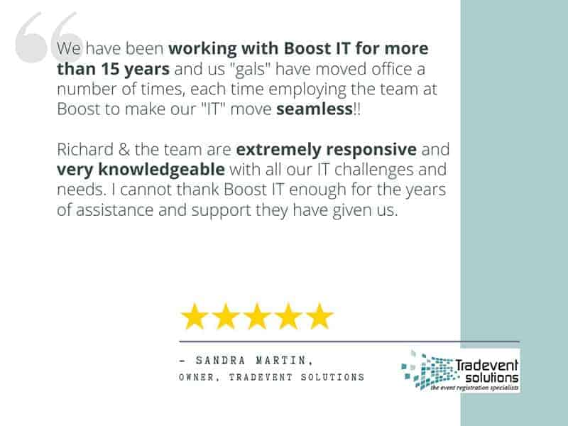 "Review from Sandra, "" Sandra Fountain ""We have been working with Boost IT for more than 15 years and us ""gals"" have moved office a number of times, each time employing the team at Boost to make our ""IT"" move seamless!! Richard & the team are extremely responsive and very knowledgeable with all our IT challenges and needs. I cannot thank Boost IT enough for the years of assistance and support they have given us. I would highly recommend Boost IT for all your IT support!"""